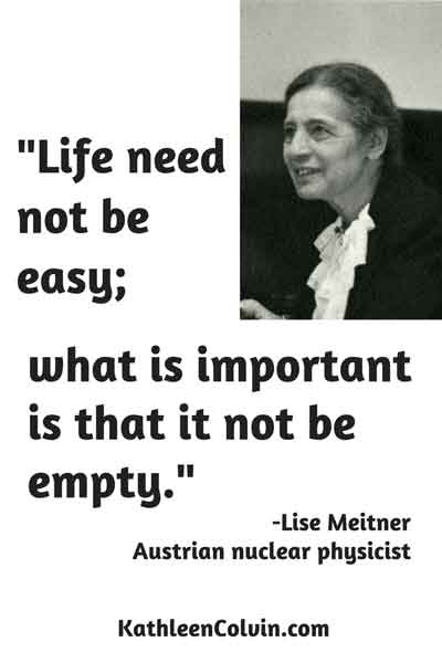 """Life need not be easy; what is important is that it not be empty."" Quote by Lisa Meitner, Austrian nuclear physicist"