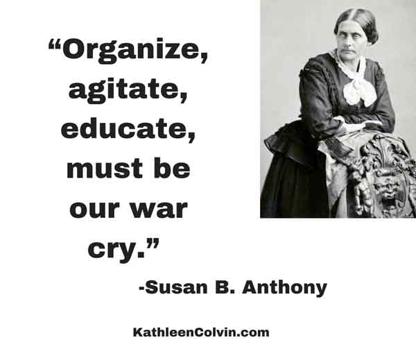 """Organize, agitate, educate, must be our war cry."" Quote by Susan B. Anthony"